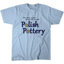 You Can Never Have Too Much Polish Pottery T-shirt